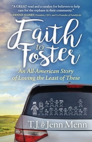 Faith to Foster - An All-American Story of Loving the Least of These ebook by T.J. Menn, Jenn Menn
