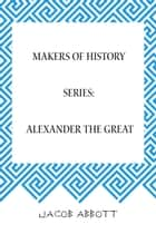 Makers of History Series: Alexander the Great ebook by Jacob Abbott
