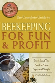 The Complete Guide to Beekeeping for Fun & Profit - Everything You Need to Know Explained Simply ebook by Cindy Belknap