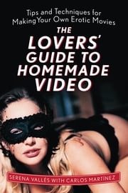 The Lovers' Guide to Homemade Video - Tips and Techniques for Making Your Own Erotic Movies ebook by Serena  Vallés ,Carlos  Martínez