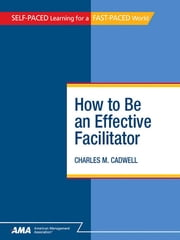 How To Be An Effective Facilitator: EBook Edition ebook by Charles M. CADWELL