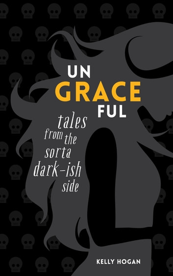 Ungraceful - Tales from the sorta dark-ish side ebook by Kelly Hogan