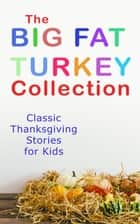 The Big Fat Turkey Collection: Classic Thanksgiving Stories for Kids - 40+ Tales in One Volume: Mrs. November's Party, How We Kept Thanksgiving at Oldtown, Millionaire Mike's Thanksgiving, The White Turkey's Wing, A Mystery in the Kitchen and many more ebook by