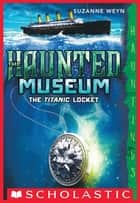 The Haunted Museum #1: The Titanic Locket ebook by Suzanne Weyn