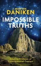 Impossible Truths - Amazing Evidence of Extraterrestrial Contact ebook by Erich von Däniken