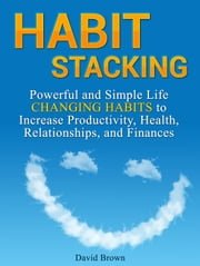 Habit Stacking: Powerful and Simple Life Changing Habits to Increase Productivity, Health, Relationships, and Finances ebook by David Brown