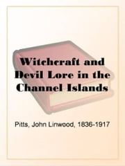 Witchcraft And Devil Lore In The Channel Islands ebook by John Linwood Pitts