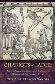 Chariots of Ladies - Francesc Eiximenis and the Court Culture of Medieval and Early Modern Iberia ebook by Nuria Silleras-Fernandez