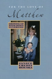 For the Love of Matthew - Growing Up with Down Syndrome ebook by Janice Credit Houska