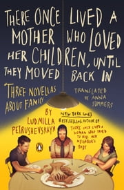There Once Lived a Mother Who Loved Her Children, Until They Moved Back In - Three Novellas About Family ebook by Ludmilla Petrushevskaya,Anna Summers,Anna Summers