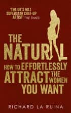 The Natural - How to effortlessly attract the women you want ebook by Richard La Ruina