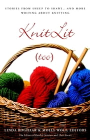 KnitLit (too) - Stories from Sheep to Shawl . . . and More Writing About Knitting ebook by Linda Roghaar,Molly Wolf