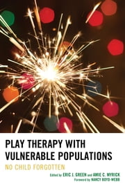Play Therapy with Vulnerable Populations - No Child Forgotten ebook by Eric J. Green,Amie C. Myrick,Marshia Allen-Auguston,Brenda Aranda,Lisa Asbill,Jennifer N. Baggerly,Tracie Faa-Thompson,Jenny A. Gallagher,Linda Goldman,Terry Kottman,Kristin K. Meany-Walen,Julia A. Mitchell,Judith A. Parson,Eileen Prendiville,Janine Shelby,Cynthia C. Sniscak,Karen Stagnitti,Kelsey A. Stephenson,Anne Stewart,Glade Topham,Risë VanFleet
