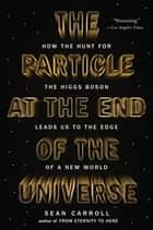 The Particle at the End of the Universe - How the Hunt for the Higgs Boson Leads Us to the Edge of a New World eBook by Sean Carroll