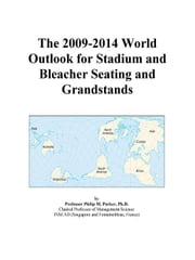 The 2009-2014 World Outlook for Stadium and Bleacher Seating and Grandstands ebook by ICON Group International, Inc.
