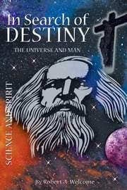 In Search of Destiny - The Universe and Man ebook by Robert A. Welcome