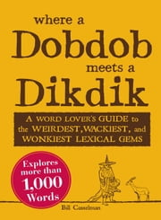 Where a Dobdob Meets a Dikdik: A Word Lover's Guide to the Weirdest, Wackiest, and Wonkiest Lexical Gems ebook by Casselman, Bill