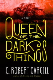 Queen of the Dark Things - A Novel ebook by C. Robert Cargill