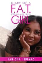 Diary of a F.A.T. (Fed Up and Tired) Girl ebook by Tanisha Thomas
