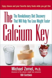 The Calcium Key: The Revolutionary Diet Discovery That Will Help You Lose Weight Faster ebook by Gottlieb, Bill