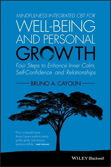 Mindfulness-integrated CBT for Well-being and Personal Growth - Four Steps to Enhance Inner Calm, Self-Confidence and Relationships ebook by Bruno A. Cayoun