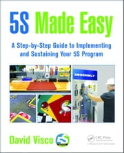 5S Made Easy: A Step-by-Step Guide to Implementing and Sustaining Your 5S Program ebook by Visco, David