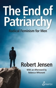 The End of Patriarchy - Radical Feminism for Men ebook by Robert Jensen