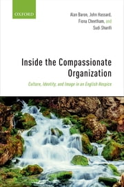 Inside the Compassionate Organization - Culture, Identity, and Image in an English Hospice ebook by Alan Baron, John Hassard, Fiona Cheetham,...