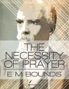 The Necessity of Prayer ebook by E. M. Bounds