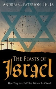 The Feasts of Israel: How They Are Fulfilled Within the Church ebook by Andrea C. Paterson