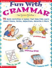 Fun With Grammar: 75 Quick Activities & Games that Help kids Learn About Nouns, Verbs, Adjectives, Adverbs & More ebook by Sunley, Laura