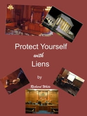 Protect Yourself with Liens ebook by Richard White
