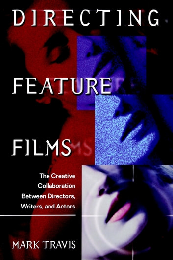 Directing Feature Films - The Creative Collaborarion Between Director, Writers, and Actors ebook by Mark Travis
