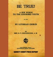 Be True! - A Few Words to the Confirmed Youth (1890) ebook by Rev. G. T. Cooperrider