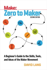 Zero to Maker - A Beginner's Guide to the Skills, Tools, and Ideas of the Maker Movement ebook by David Lang