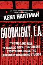 Goodnight, L.A. - The Rise and Fall of Classic Rock -- The Untold Story from inside the Legendary Recording Studios ebook by Kent Hartman