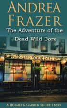 The Adventure of the Dead Wild Bore - A Holmes and Garden Story ebook by Andrea Frazer