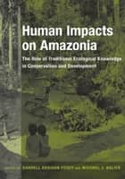 Human Impacts on Amazonia ebook by Darrell A. Posey,Michael J. Balick