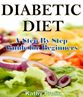 Diabetic Diet - A Complete Step By Step Guide for Beginners ebook by Katht Prolin