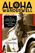 Aloha Wanderwell - The Border-Smashing, Record-Setting Life of the World's Youngest Explorer ebook by Christian Fink-Jensen, Randolph Eustace-Walden