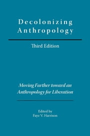 Decolonizing Anthropology, 3rd edition: Moving Further toward an Anthropology for Liberation ebook by Harrison, Faye V