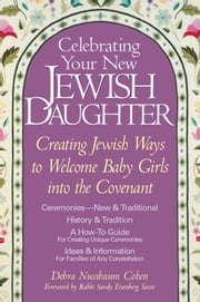 Celebrating Your New Jewish Daughter: Creating Jewish Ways to Welcome Baby Girls into the Covenant ebook by Debra Nussbaum Cohen