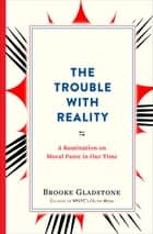 The Trouble with Reality - A Rumination on Moral Panic in Our Time ebook by Brooke Gladstone