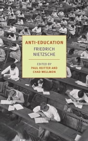 Anti-Education - On the Future of Our Educational Institutions ebook by Damion Searls,Paul Reitter,Chad Wellmon,Paul Reitter,Friedrich Nietzsche