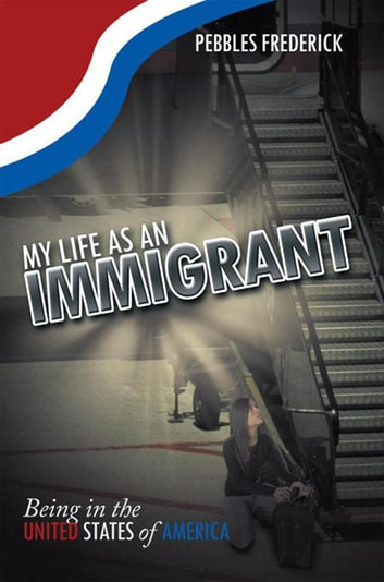 My Life as an Immigrant - Being in the United States of America ebook by Pebbles Frederick