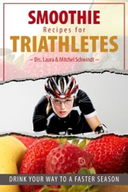 Smoothie Recipes for Triathletes: Drink Your Way to a Faster Season ebook by Singularis, LLC