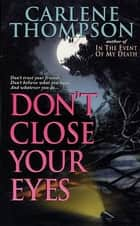 Don't Close Your Eyes - Don't Trust Your Friends. Don't Believe What You Hear. And Whatever You Do... ebook by Carlene Thompson