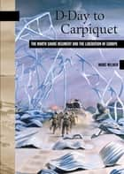 D-Day to Carpiquet - The North Shore Regiment and the Liberation of Europe ebook by Marc Milner