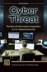 Cyber Threat - The Rise of Information Geopolitics in U.S. National Security ebook by Chris Bronk