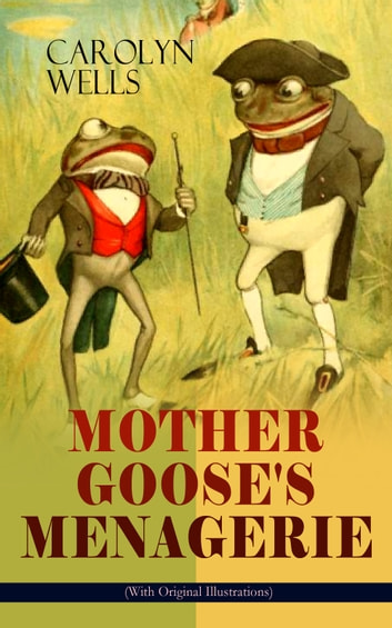 MOTHER GOOSE'S MENAGERIE (With Original Illustrations) - Children's Book Classic ebook by Carolyn Wells